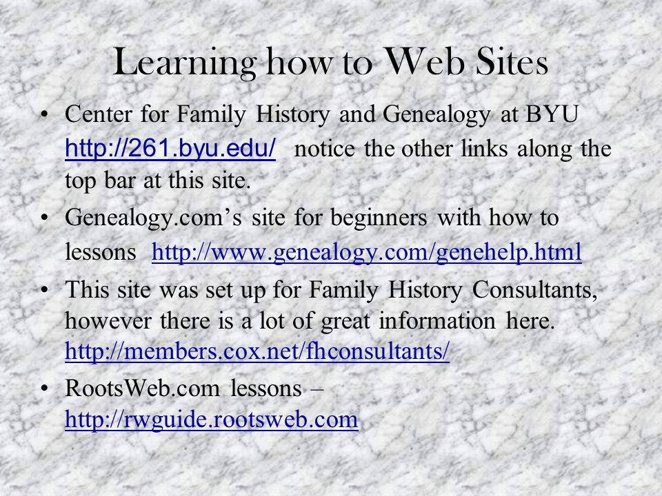 Learning how to Web Sites Center for Family History and Genealogy at BYU http://261.byu.edu/ notice the other links along the top bar at this site. ht