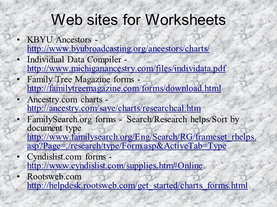 Web sites for Worksheets KBYU Ancestors - http://www.byubroadcasting.org/ancestors/charts/ http://www.byubroadcasting.org/ancestors/charts/ Individual Data Compiler - http://www.michiganancestry.com/files/individata.pdf http://www.michiganancestry.com/files/individata.pdf Family Tree Magazine forms - http://familytreemagazine.com/forms/download.html http://familytreemagazine.com/forms/download.html Ancestry.com charts - http://ancestry.com/save/charts/researchcal.htm http://ancestry.com/save/charts/researchcal.htm FamilySearch.org forms - Search/Research helps/Sort by document type http://www.familysearch.org/Eng/Search/RG/frameset_rhelps.