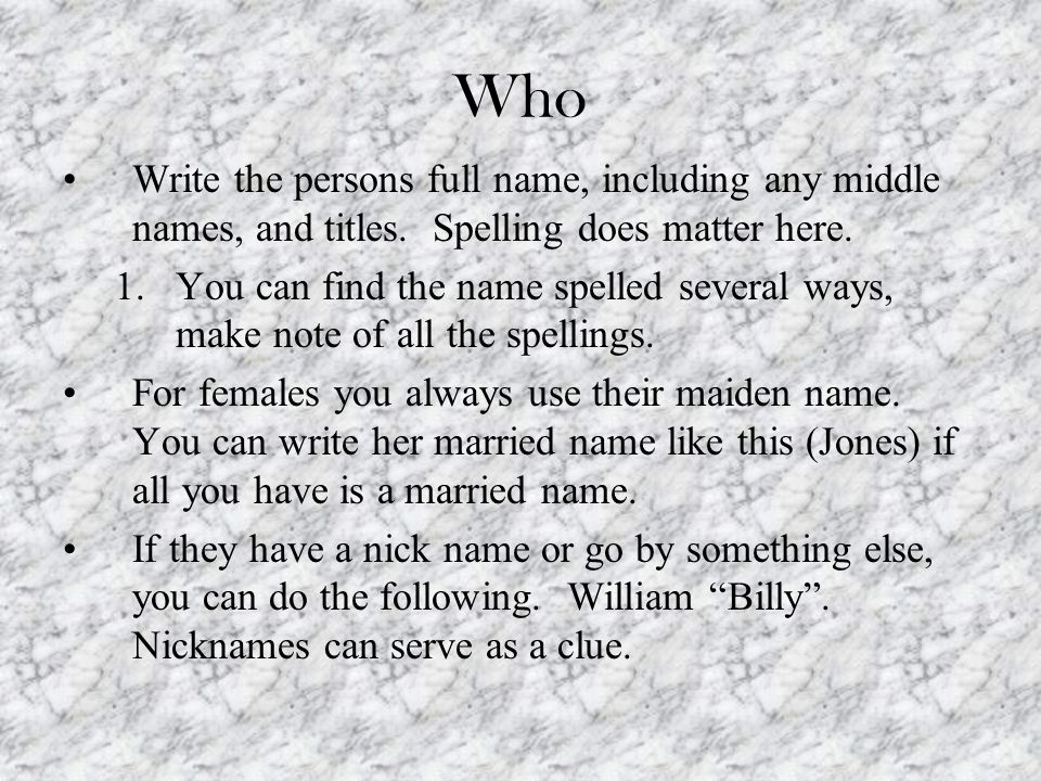 Who Write the persons full name, including any middle names, and titles. Spelling does matter here. 1.You can find the name spelled several ways, make