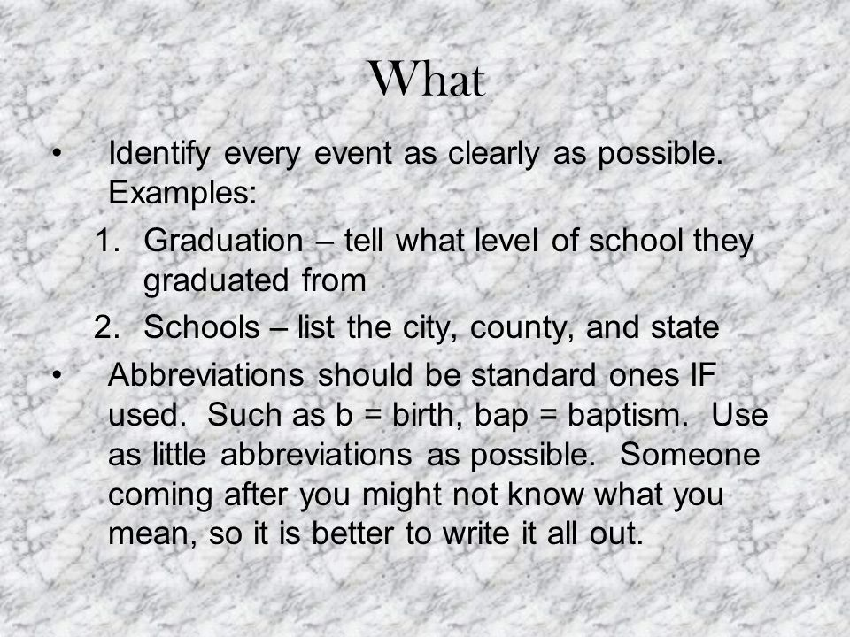 What Identify every event as clearly as possible. Examples: 1.Graduation – tell what level of school they graduated from 2.Schools – list the city, co