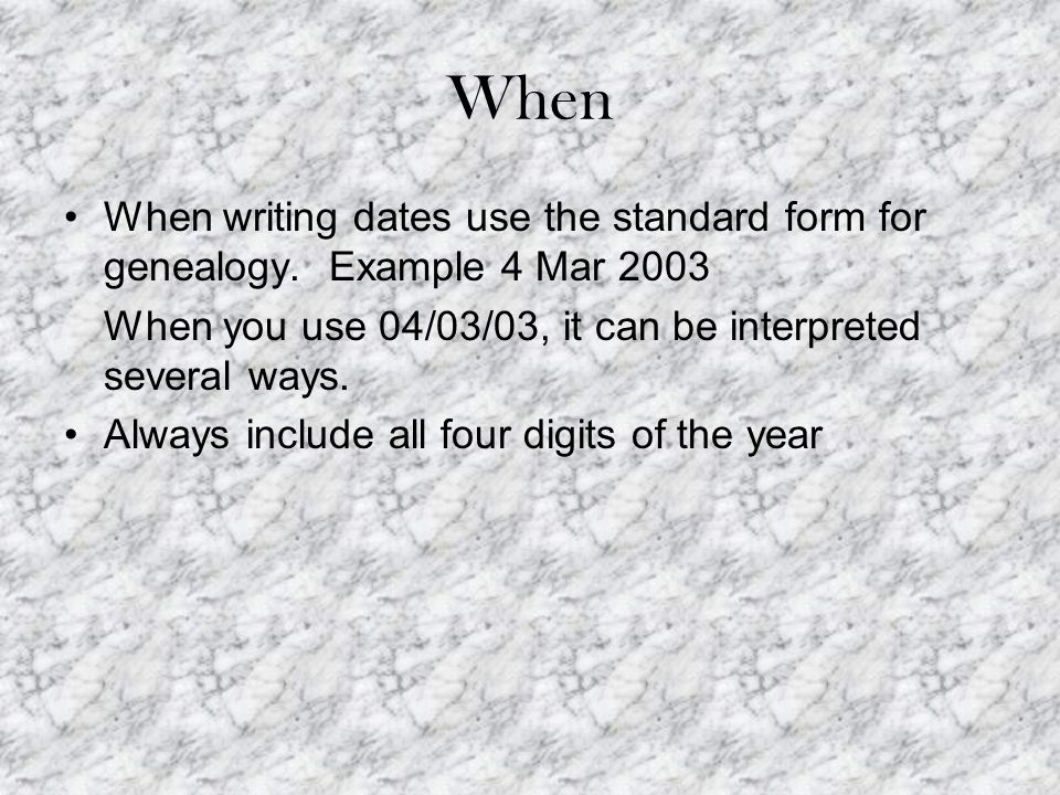When When writing dates use the standard form for genealogy.