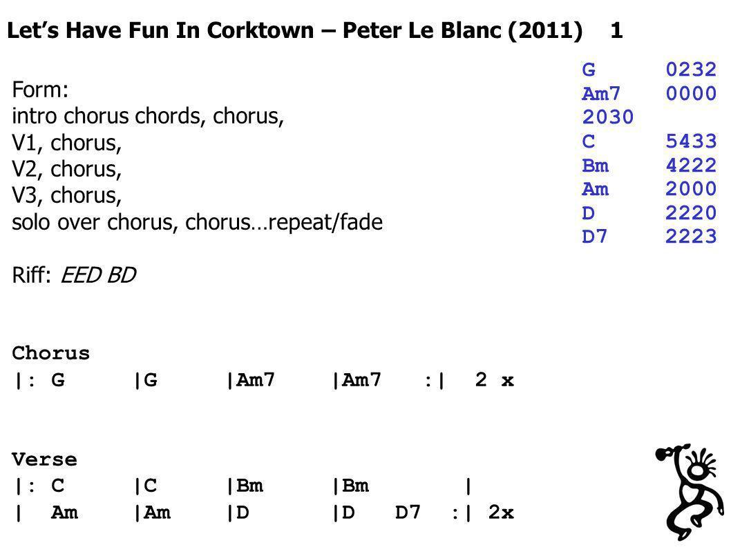 Lets Have Fun In Corktown – Peter Le Blanc (2011) 1 G0232 Am70000 2030 C5433 Bm4222 Am2000 D2220 D72223 Form: intro chorus chords, chorus, V1, chorus, V2, chorus, V3, chorus, solo over chorus, chorus…repeat/fade Riff: EED BD Chorus |: G |G |Am7 |Am7 :| 2 x Verse |: C |C |Bm |Bm | | Am |Am |D |D D7 :| 2x