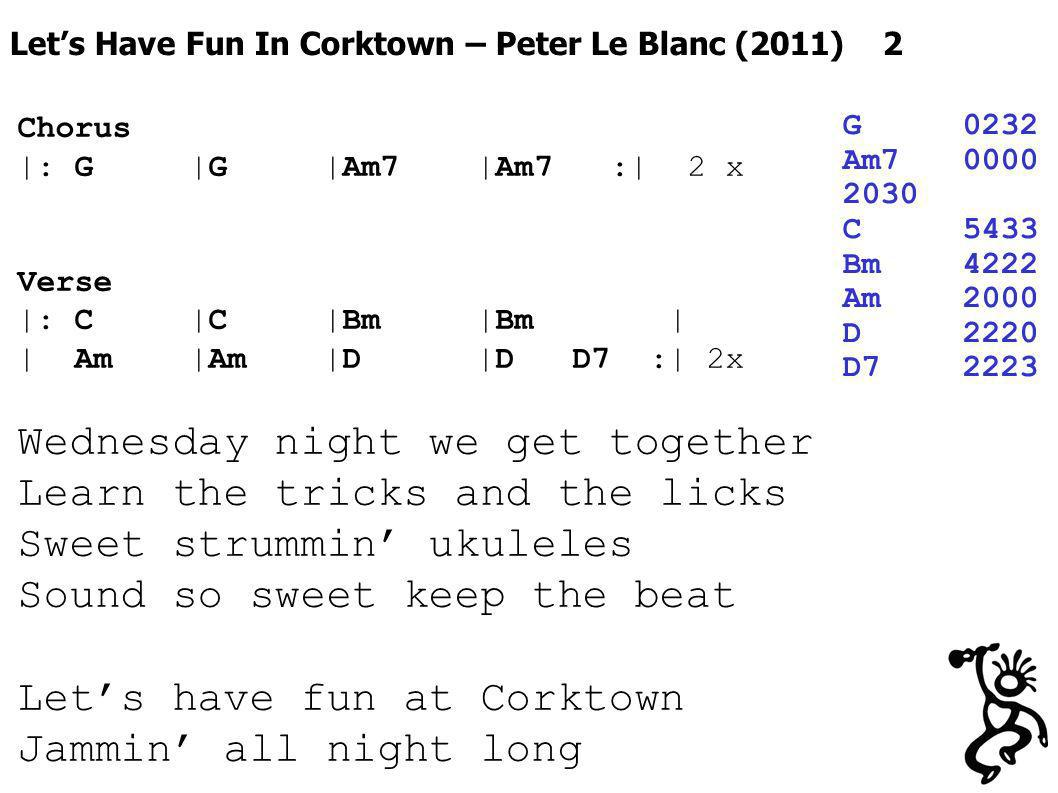 Lets Have Fun In Corktown – Peter Le Blanc (2011) 2 G0232 Am70000 2030 C5433 Bm4222 Am2000 D2220 D72223 Chorus |: G |G |Am7 |Am7 :| 2 x Verse |: C |C |Bm |Bm | | Am |Am |D |D D7 :| 2x Wednesday night we get together Learn the tricks and the licks Sweet strummin ukuleles Sound so sweet keep the beat Lets have fun at Corktown Jammin all night long