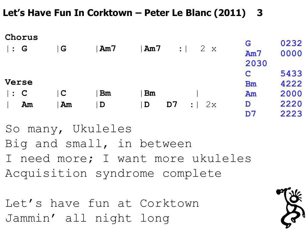 Lets Have Fun In Corktown – Peter Le Blanc (2011) 3 G0232 Am70000 2030 C5433 Bm4222 Am2000 D2220 D72223 Chorus |: G |G |Am7 |Am7 :| 2 x Verse |: C |C |Bm |Bm | | Am |Am |D |D D7 :| 2x So many, Ukuleles Big and small, in between I need more; I want more ukuleles Acquisition syndrome complete Lets have fun at Corktown Jammin all night long