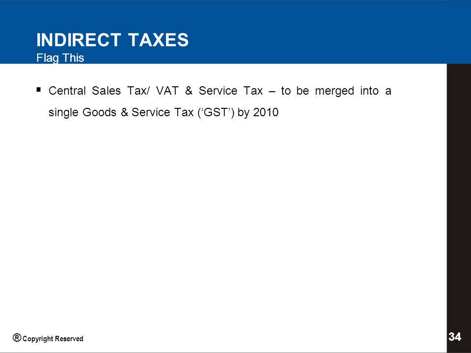 INDIRECT TAXES Flag This Central Sales Tax/ VAT & Service Tax – to be merged into a single Goods & Service Tax (GST) by 2010 34 ® Copyright Reserved