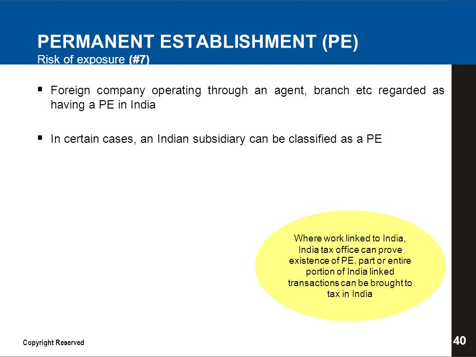 PERMANENT ESTABLISHMENT (PE) Risk of exposure (#7) Foreign company operating through an agent, branch etc regarded as having a PE in India In certain cases, an Indian subsidiary can be classified as a PE 40 Copyright Reserved Where work linked to India, India tax office can prove existence of PE, part or entire portion of India linked transactions can be brought to tax in India