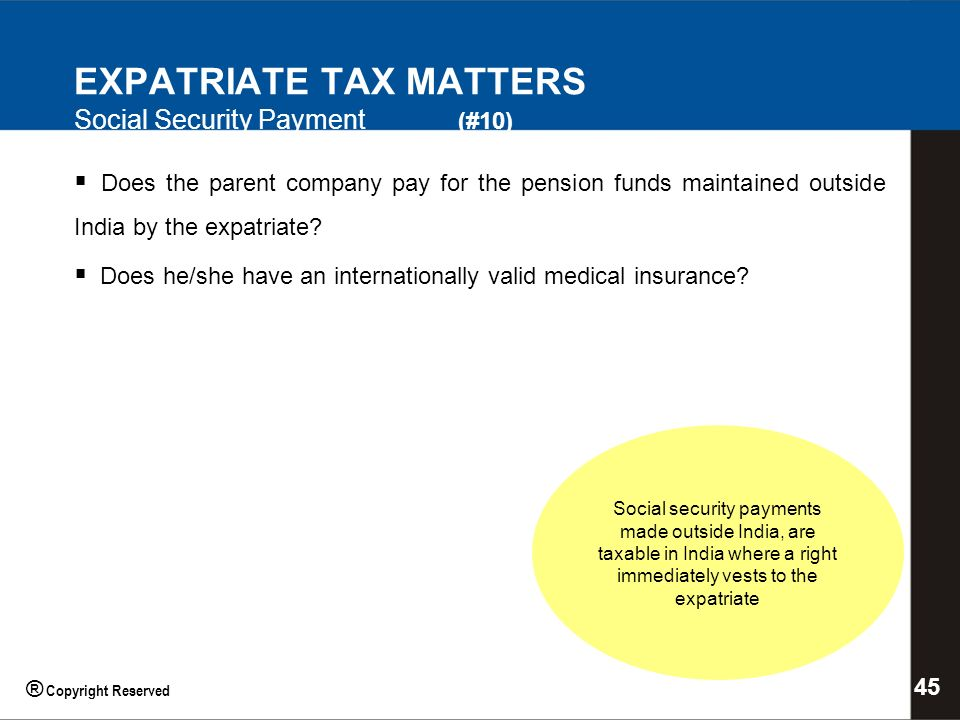 EXPATRIATE TAX MATTERS Social Security Payment (#10) Social security payments made outside India, are taxable in India where a right immediately vests to the expatriate Does the parent company pay for the pension funds maintained outside India by the expatriate.