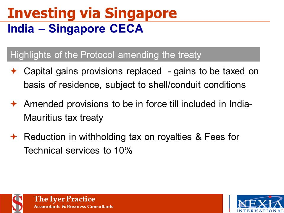 The Iyer Practice Accountants & Business Consultants Investing via Singapore India – Singapore CECA Capital gains provisions replaced - gains to be taxed on basis of residence, subject to shell/conduit conditions Amended provisions to be in force till included in India- Mauritius tax treaty Reduction in withholding tax on royalties & Fees for Technical services to 10% Highlights of the Protocol amending the treaty