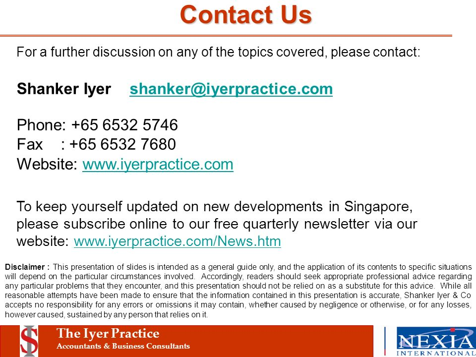 The Iyer Practice Accountants & Business Consultants For a further discussion on any of the topics covered, please contact: Shanker Iyershanker@iyerpractice.comshanker@iyerpractice.com Phone: +65 6532 5746 Fax : +65 6532 7680 Website: www.iyerpractice.comwww.iyerpractice.com To keep yourself updated on new developments in Singapore, please subscribe online to our free quarterly newsletter via our website: www.iyerpractice.com/News.htmwww.iyerpractice.com/News.htm Disclaimer : This presentation of slides is intended as a general guide only, and the application of its contents to specific situations will depend on the particular circumstances involved.