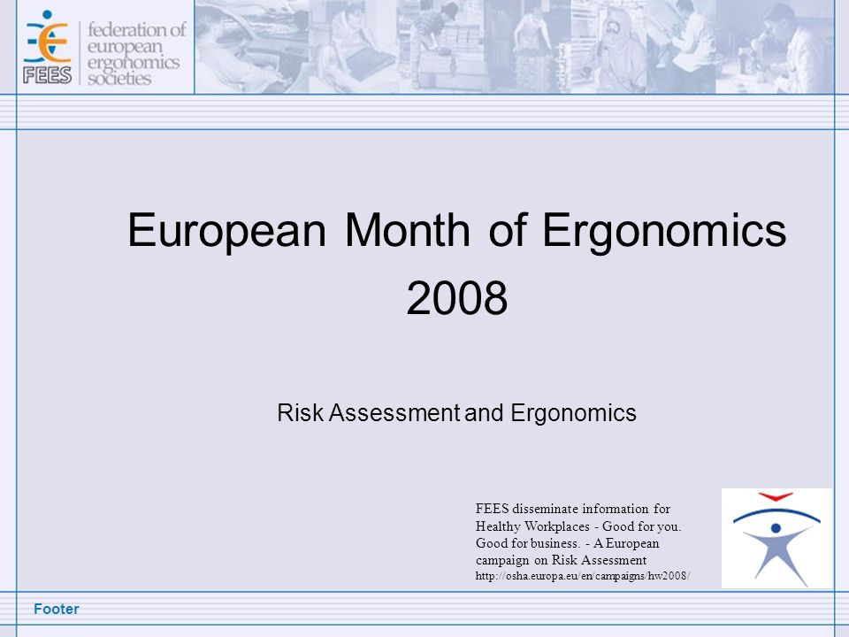 Footer European Month of Ergonomics 2008 Risk Assessment and Ergonomics FEES disseminate information for Healthy Workplaces - Good for you. Good for b
