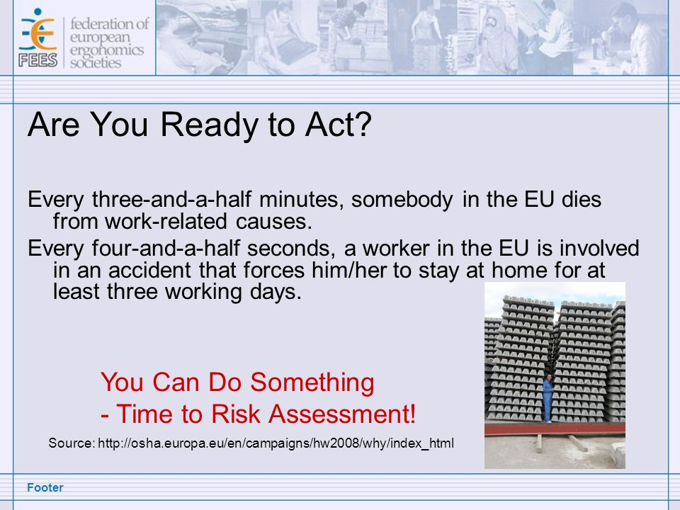 Footer Are You Ready to Act? Every three-and-a-half minutes, somebody in the EU dies from work-related causes. Every four-and-a-half seconds, a worker