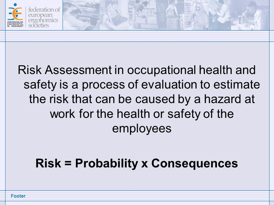 Footer Risk Assessment in occupational health and safety is a process of evaluation to estimate the risk that can be caused by a hazard at work for th