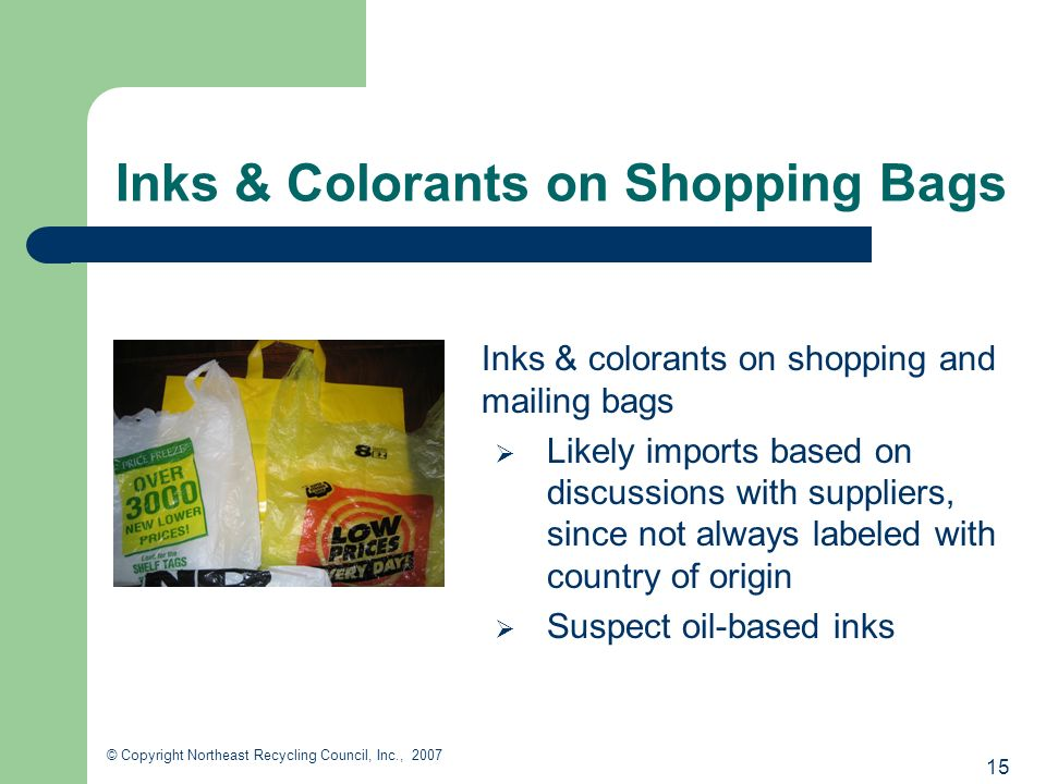 15 © Copyright Northeast Recycling Council, Inc., 2007 Inks & Colorants on Shopping Bags Inks & colorants on shopping and mailing bags Likely imports based on discussions with suppliers, since not always labeled with country of origin Suspect oil-based inks