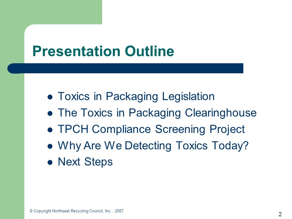 2 © Copyright Northeast Recycling Council, Inc., 2007 Presentation Outline Toxics in Packaging Legislation The Toxics in Packaging Clearinghouse TPCH Compliance Screening Project Why Are We Detecting Toxics Today.