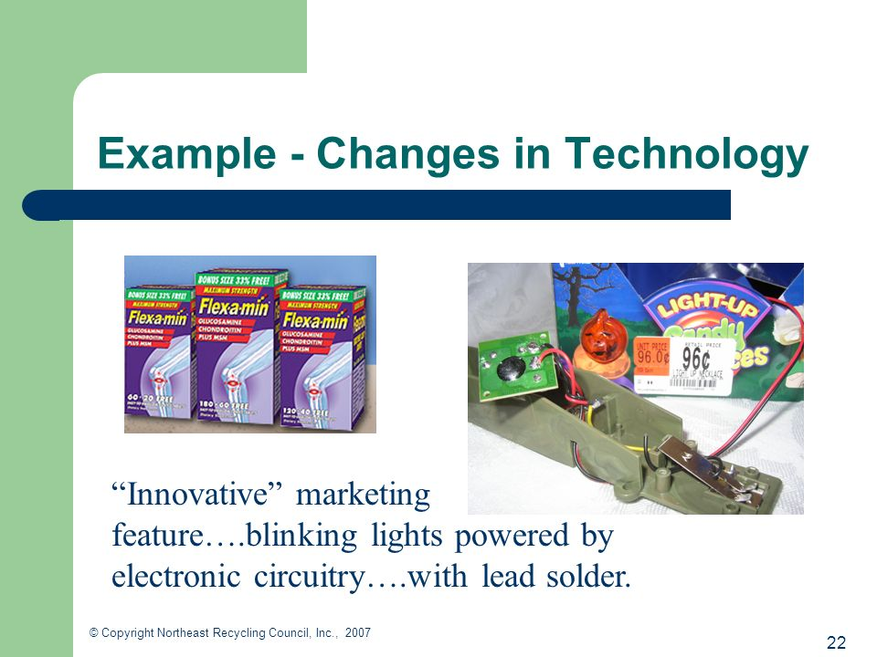 22 © Copyright Northeast Recycling Council, Inc., 2007 Example - Changes in Technology Innovative marketing feature….blinking lights powered by electronic circuitry….with lead solder.
