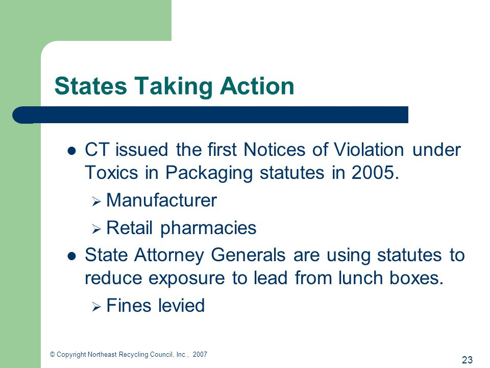 23 © Copyright Northeast Recycling Council, Inc., 2007 States Taking Action CT issued the first Notices of Violation under Toxics in Packaging statutes in 2005.