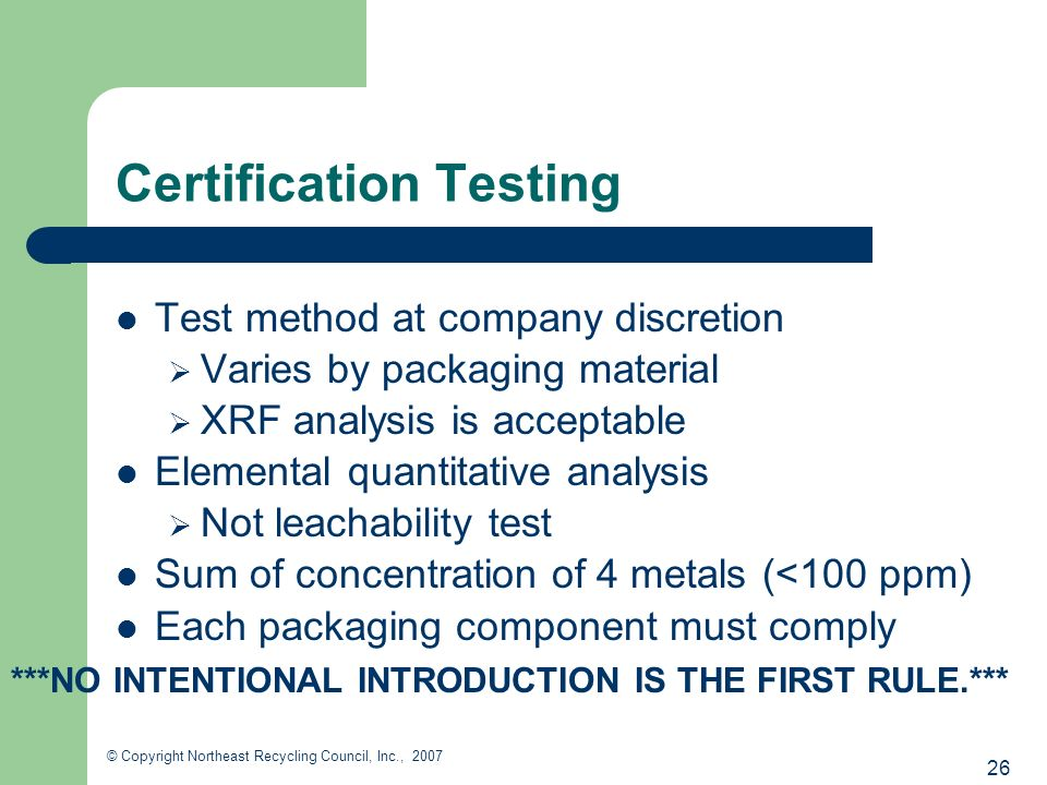 26 © Copyright Northeast Recycling Council, Inc., 2007 Certification Testing Test method at company discretion Varies by packaging material XRF analysis is acceptable Elemental quantitative analysis Not leachability test Sum of concentration of 4 metals (<100 ppm) Each packaging component must comply ***NO INTENTIONAL INTRODUCTION IS THE FIRST RULE.***