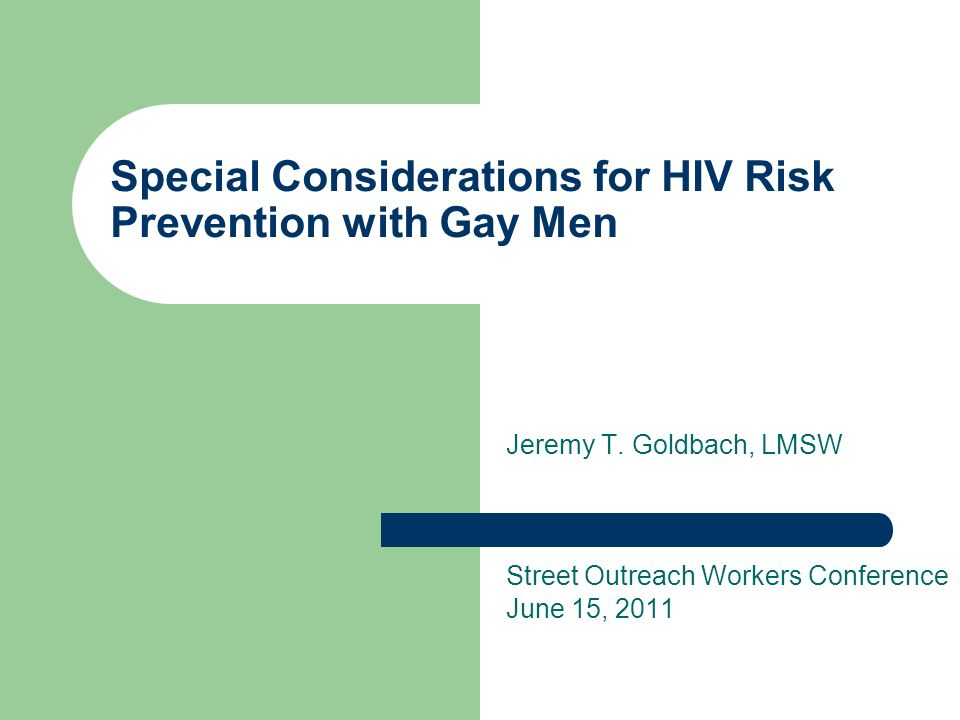 Special Considerations for HIV Risk Prevention with Gay Men Jeremy T. Goldbach, LMSW Street Outreach Workers Conference June 15, 2011