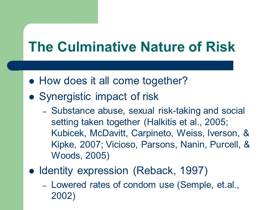 The Culminative Nature of Risk How does it all come together? Synergistic impact of risk – Substance abuse, sexual risk-taking and social setting take