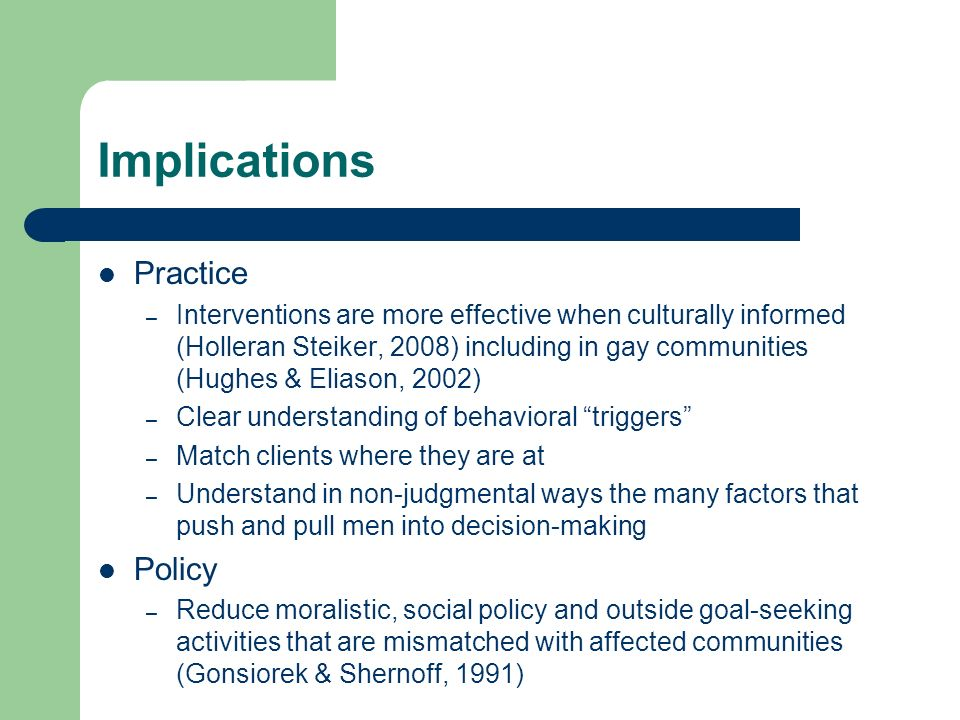 Implications Practice – Interventions are more effective when culturally informed (Holleran Steiker, 2008) including in gay communities (Hughes & Eliason, 2002) – Clear understanding of behavioral triggers – Match clients where they are at – Understand in non-judgmental ways the many factors that push and pull men into decision-making Policy – Reduce moralistic, social policy and outside goal-seeking activities that are mismatched with affected communities (Gonsiorek & Shernoff, 1991)