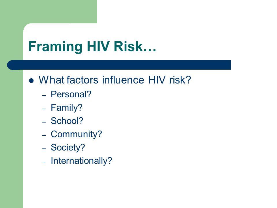 Framing HIV Risk… What factors influence HIV risk? – Personal? – Family? – School? – Community? – Society? – Internationally?