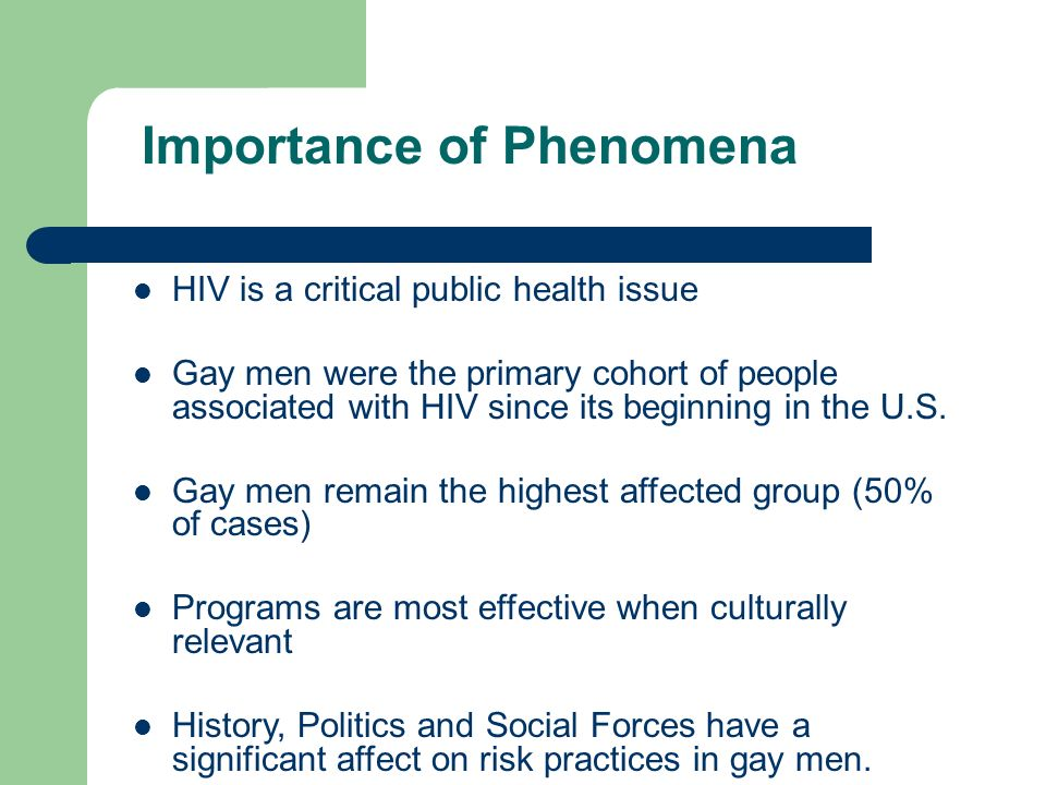 Importance of Phenomena HIV is a critical public health issue Gay men were the primary cohort of people associated with HIV since its beginning in the U.S.