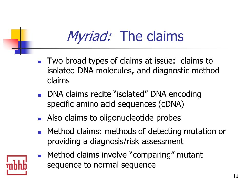 11 Myriad: The claims Two broad types of claims at issue: claims to isolated DNA molecules, and diagnostic method claims DNA claims recite isolated DNA encoding specific amino acid sequences (cDNA) Also claims to oligonucleotide probes Method claims: methods of detecting mutation or providing a diagnosis/risk assessment Method claims involve comparing mutant sequence to normal sequence