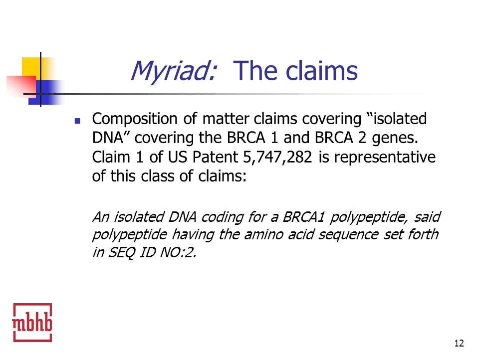 12 Myriad: The claims Composition of matter claims covering isolated DNA covering the BRCA 1 and BRCA 2 genes.