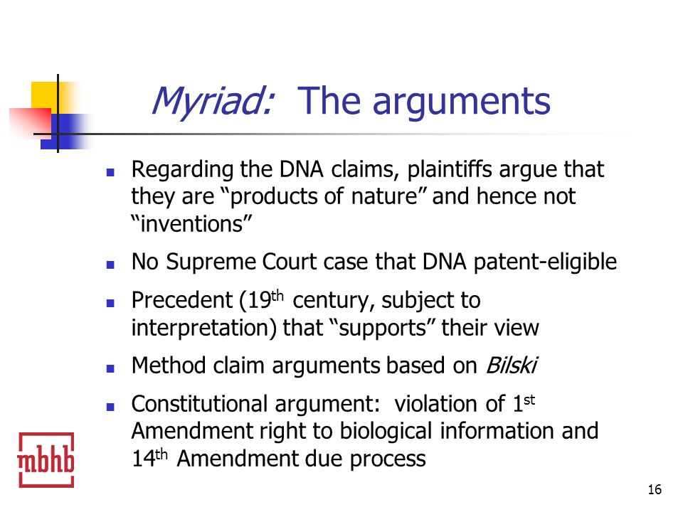 16 Myriad: The arguments Regarding the DNA claims, plaintiffs argue that they are products of nature and hence not inventions No Supreme Court case that DNA patent-eligible Precedent (19 th century, subject to interpretation) that supports their view Method claim arguments based on Bilski Constitutional argument: violation of 1 st Amendment right to biological information and 14 th Amendment due process
