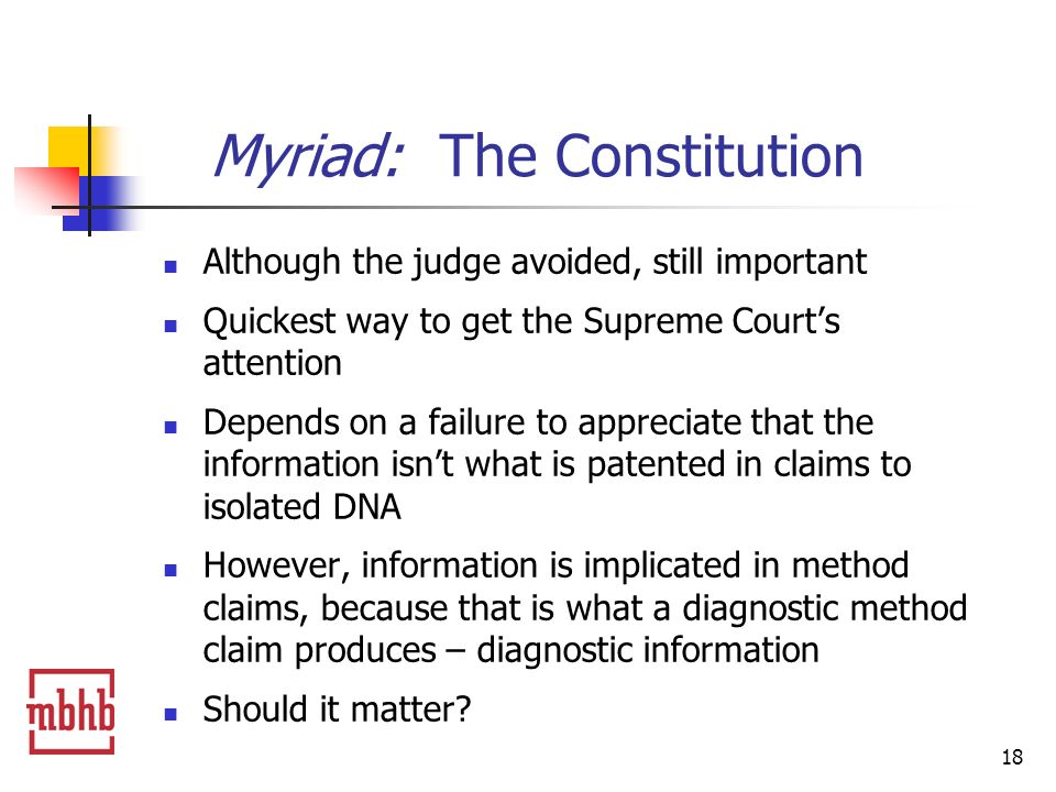 18 Myriad: The Constitution Although the judge avoided, still important Quickest way to get the Supreme Courts attention Depends on a failure to appreciate that the information isnt what is patented in claims to isolated DNA However, information is implicated in method claims, because that is what a diagnostic method claim produces – diagnostic information Should it matter