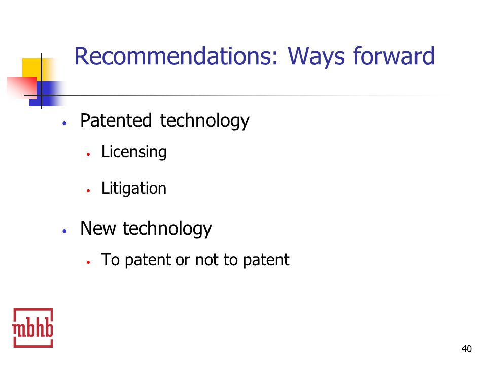 40 Recommendations: Ways forward Patented technology Licensing Litigation New technology To patent or not to patent