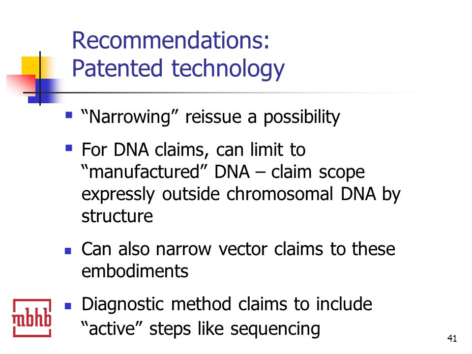 41 Recommendations: Patented technology Narrowing reissue a possibility For DNA claims, can limit to manufactured DNA – claim scope expressly outside chromosomal DNA by structure Can also narrow vector claims to these embodiments Diagnostic method claims to include active steps like sequencing