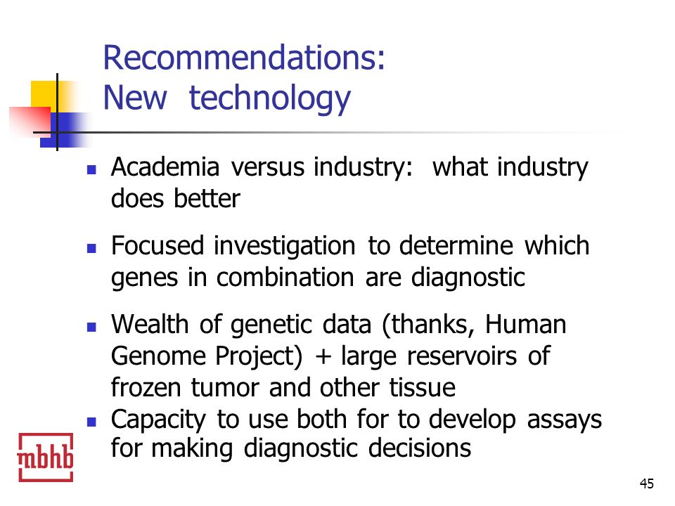 45 Recommendations: New technology Academia versus industry: what industry does better Focused investigation to determine which genes in combination are diagnostic Wealth of genetic data (thanks, Human Genome Project) + large reservoirs of frozen tumor and other tissue Capacity to use both for to develop assays for making diagnostic decisions