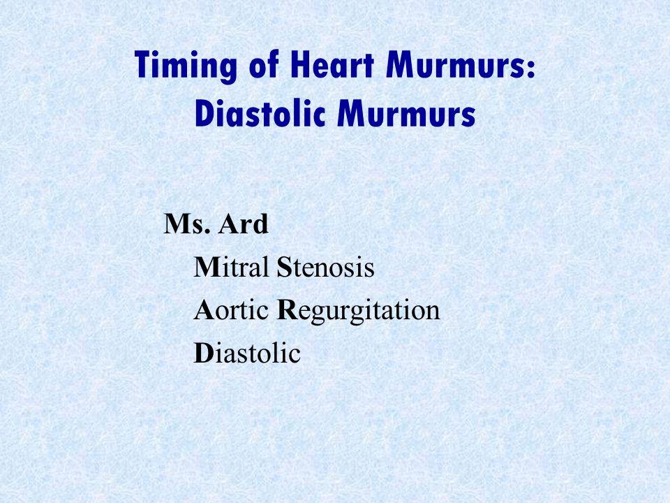 Timing of Heart Murmurs: Diastolic Murmurs Ms. Ard Mitral Stenosis Aortic Regurgitation Diastolic