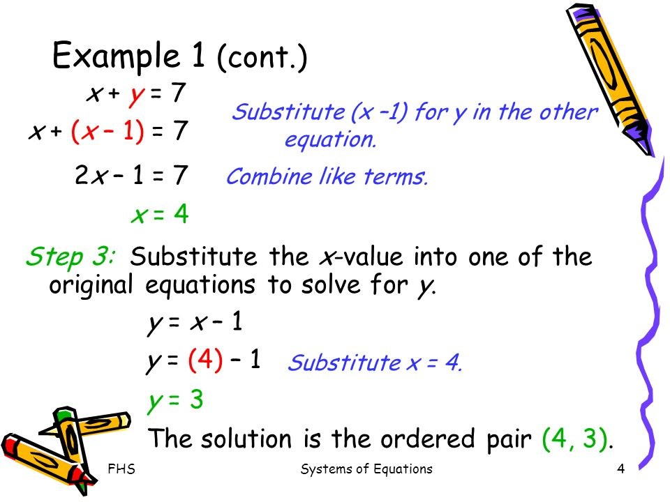 FHSSystems of Equations4 Example 1 (cont.) Step 3: Substitute the x-value into one of the original equations to solve for y. x + y = 7 x + (x – 1) = 7