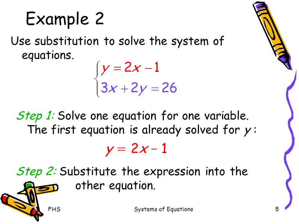FHSSystems of Equations5 Example 2 Use substitution to solve the system of equations. Step 1: Solve one equation for one variable. The first equation