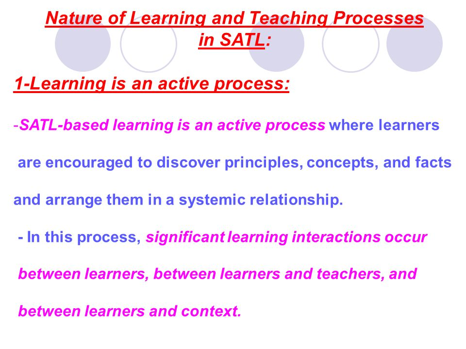 Nature of Learning and Teaching Processes in SATL: 1-Learning is an active process: -SATL-based learning is an active process where learners are encou