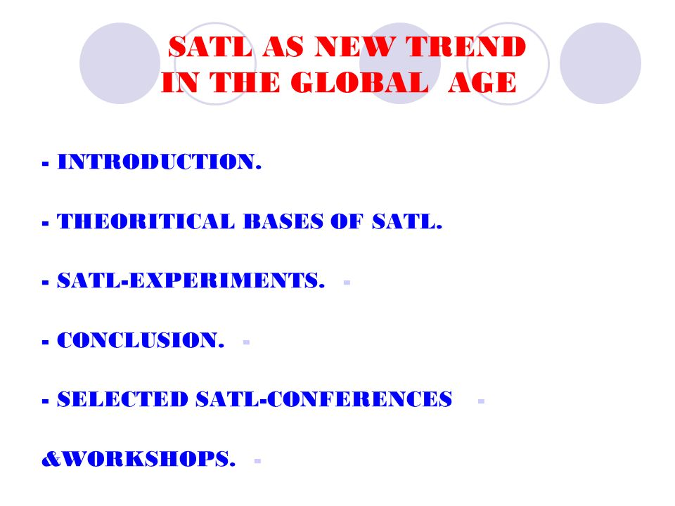 SATL AS NEW TREND IN THE GLOBAL AGE - INTRODUCTION. - THEORITICAL BASES OF SATL. -- SATL-EXPERIMENTS. -- CONCLUSION. -- SELECTED SATL-CONFERENCES -&WO