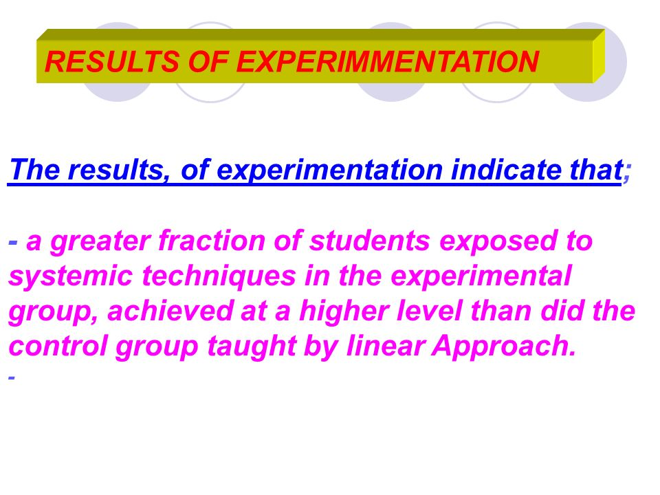 RESULTS OF EXPERIMMENTATION The results, of experimentation indicate that; - a greater fraction of students exposed to systemic techniques in the expe