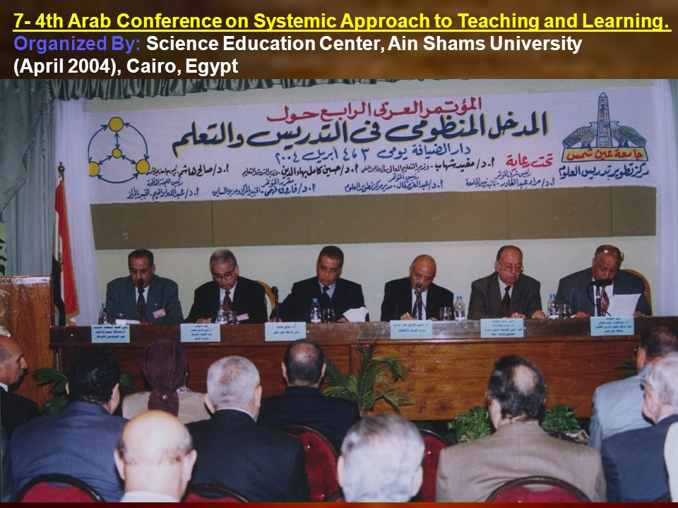 7- 4th Arab Conference on Systemic Approach to Teaching and Learning. Organized By: Science Education Center, Ain Shams University (April 2004), Cairo