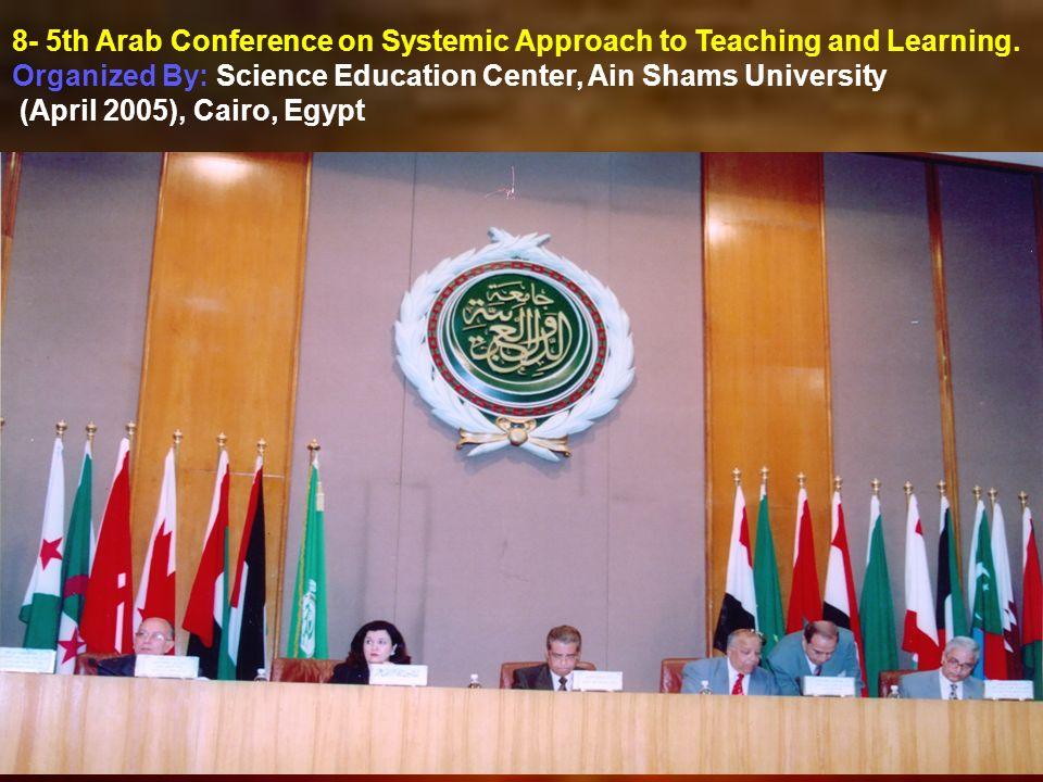 8- 5th Arab Conference on Systemic Approach to Teaching and Learning. Organized By: Science Education Center, Ain Shams University (April 2005), Cairo