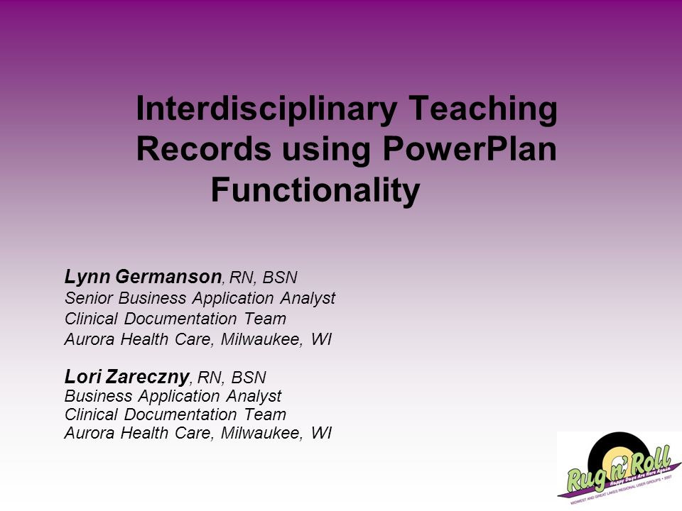 Interdisciplinary Teaching Records using PowerPlan Functionality Lynn Germanson, RN, BSN Senior Business Application Analyst Clinical Documentation Te