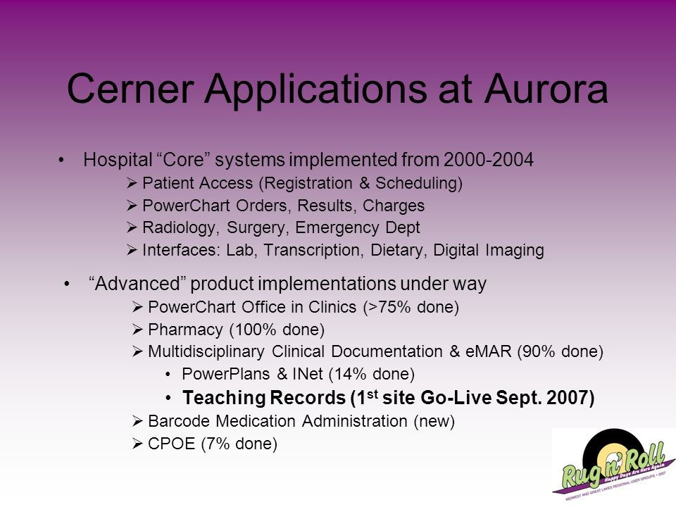 Cerner Applications at Aurora Hospital Core systems implemented from 2000-2004 Patient Access (Registration & Scheduling) PowerChart Orders, Results,