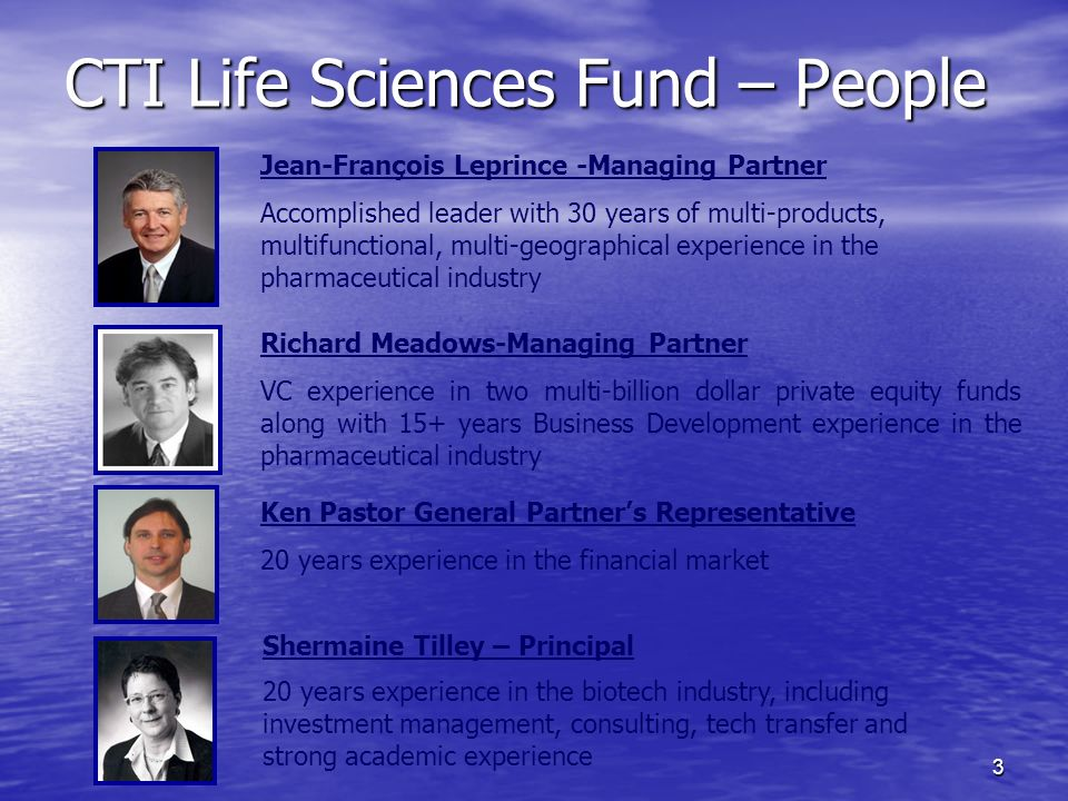 3 CTI Life Sciences Fund – People Jean-François Leprince -Managing Partner Accomplished leader with 30 years of multi-products, multifunctional, multi-geographical experience in the pharmaceutical industry Richard Meadows-Managing Partner VC experience in two multi-billion dollar private equity funds along with 15+ years Business Development experience in the pharmaceutical industry Ken Pastor General Partners Representative 20 years experience in the financial market Shermaine Tilley – Principal 20 years experience in the biotech industry, including investment management, consulting, tech transfer and strong academic experience