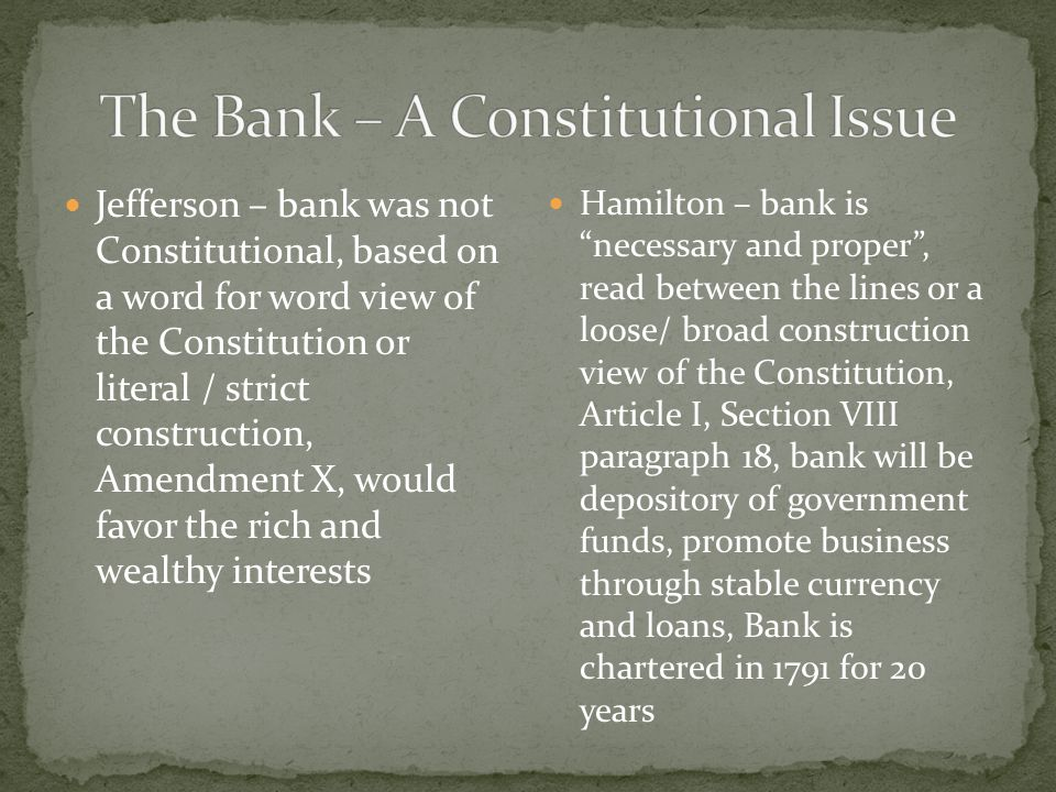 Jefferson – bank was not Constitutional, based on a word for word view of the Constitution or literal / strict construction, Amendment X, would favor
