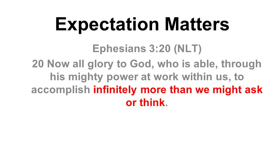 Expectation Matters Ephesians 3:20 (NLT) 20 Now all glory to God, who is able, through his mighty power at work within us, to accomplish infinitely more than we might ask or think.