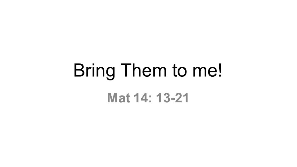 Bring Them to me! Mat 14: 13-21