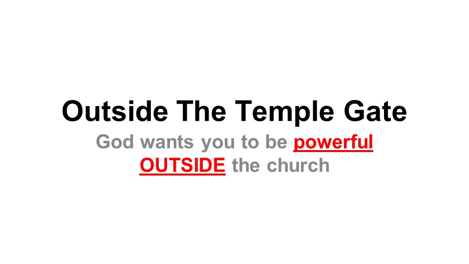 Outside The Temple Gate God wants you to be powerful OUTSIDE the church