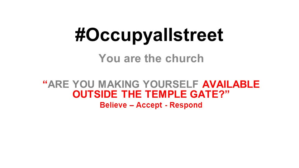 #Occupyallstreet You are the church ARE YOU MAKING YOURSELF AVAILABLE OUTSIDE THE TEMPLE GATE? Believe – Accept - Respond