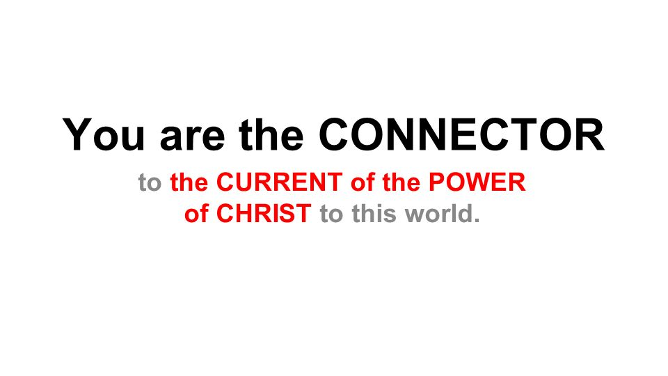 You are the CONNECTOR to the CURRENT of the POWER of CHRIST to this world.